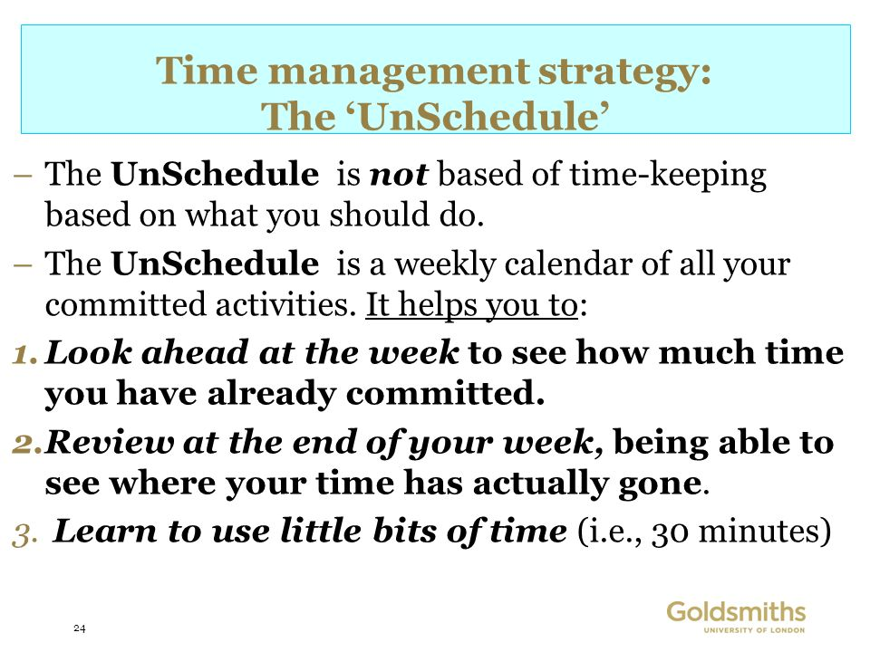 24 Time management strategy: The UnSchedule –The UnSchedule is not based of time-keeping based on what you should do.