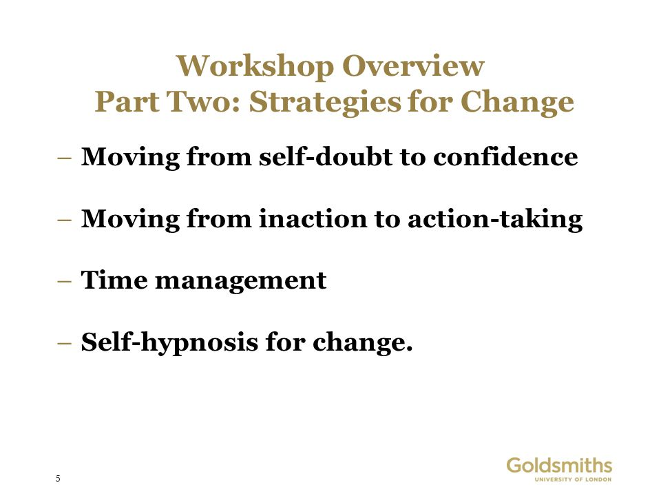 5 Workshop Overview Part Two: Strategies for Change –Moving from self-doubt to confidence –Moving from inaction to action-taking –Time management –Sel