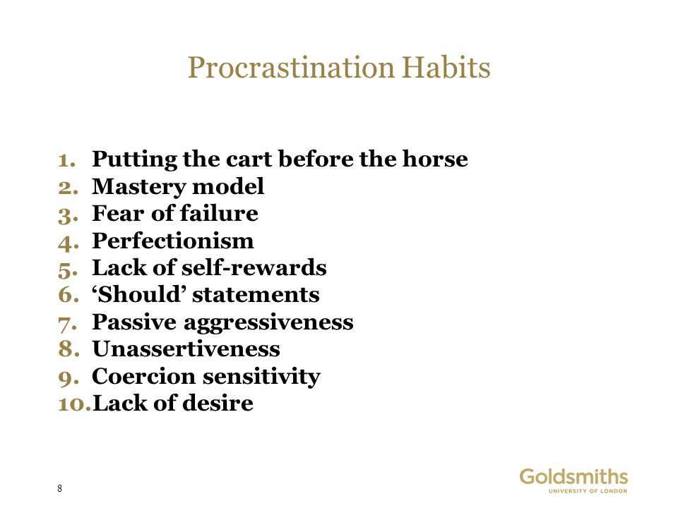 8 Procrastination Habits 1.Putting the cart before the horse 2.Mastery model 3.Fear of failure 4.Perfectionism 5.Lack of self-rewards 6.Should statements 7.Passive aggressiveness 8.Unassertiveness 9.Coercion sensitivity 10.Lack of desire