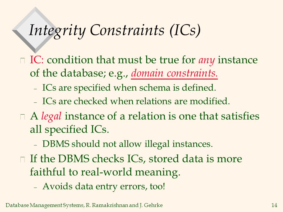 Database Management Systems, R. Ramakrishnan and J. Gehrke14 Integrity Constraints (ICs) v IC: condition that must be true for any instance of the dat