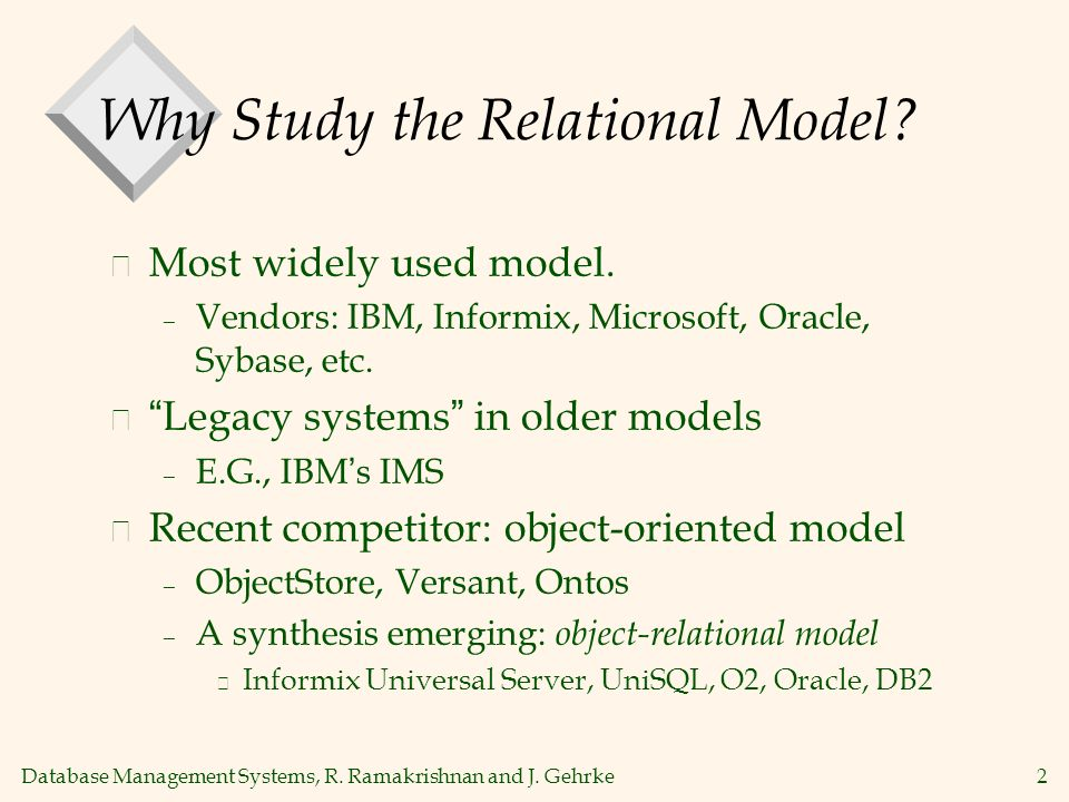 Database Management Systems, R. Ramakrishnan and J. Gehrke2 Why Study the Relational Model? v Most widely used model. – Vendors: IBM, Informix, Micros