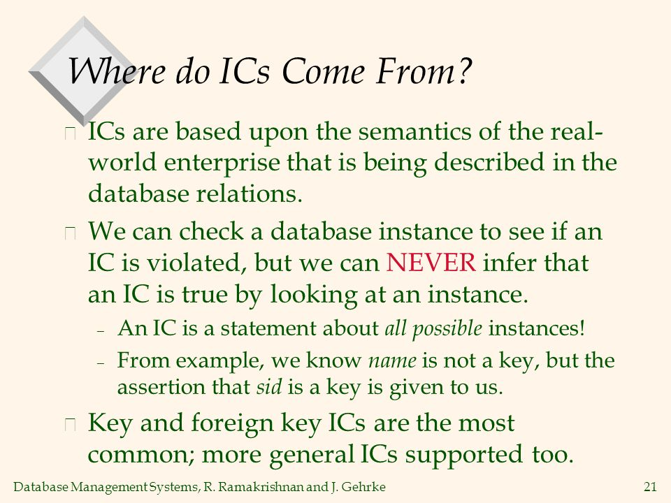 Database Management Systems, R. Ramakrishnan and J. Gehrke21 Where do ICs Come From? v ICs are based upon the semantics of the real- world enterprise