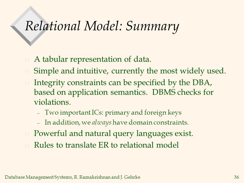 Database Management Systems, R. Ramakrishnan and J. Gehrke36 Relational Model: Summary v A tabular representation of data. v Simple and intuitive, cur