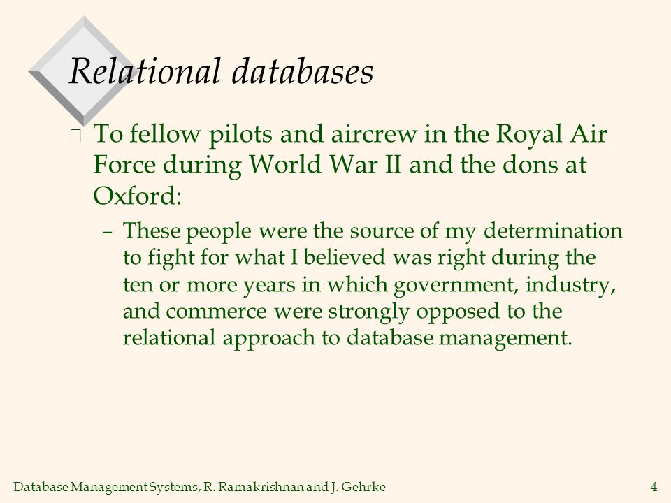 Database Management Systems, R. Ramakrishnan and J. Gehrke4 Relational databases v To fellow pilots and aircrew in the Royal Air Force during World Wa