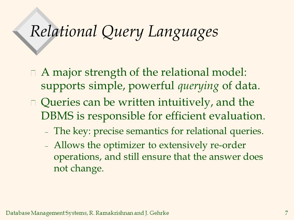 Database Management Systems, R. Ramakrishnan and J. Gehrke7 Relational Query Languages v A major strength of the relational model: supports simple, po