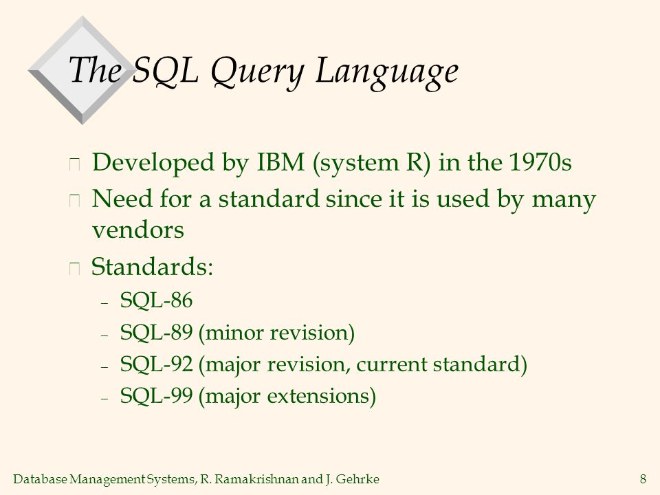 Database Management Systems, R. Ramakrishnan and J. Gehrke8 The SQL Query Language v Developed by IBM (system R) in the 1970s v Need for a standard si