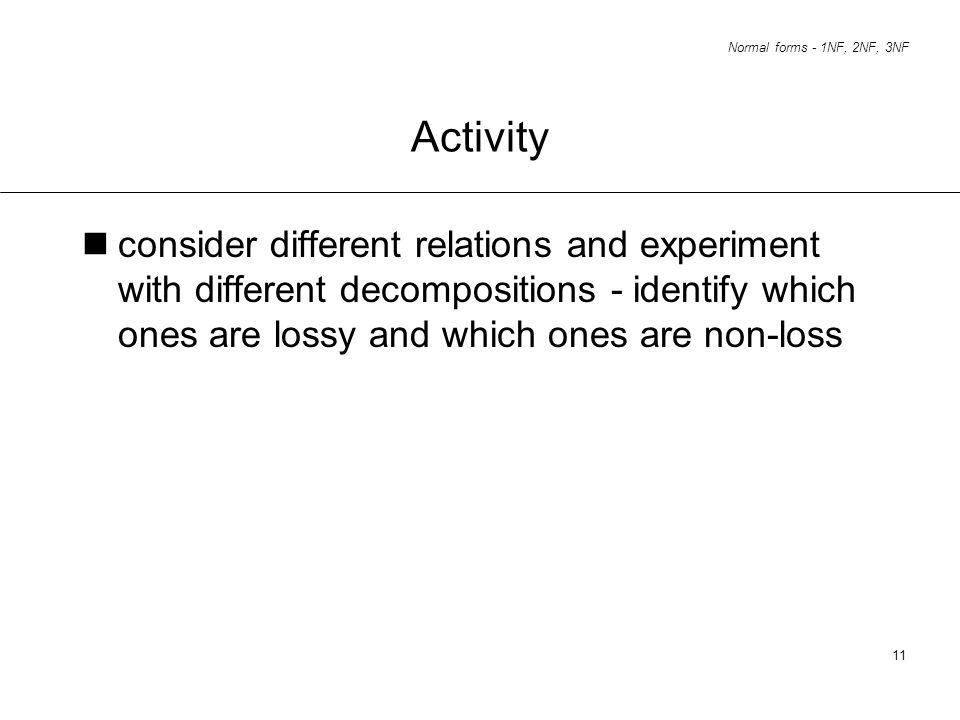 Normal forms - 1NF, 2NF, 3NF 11 Activity consider different relations and experiment with different decompositions - identify which ones are lossy and