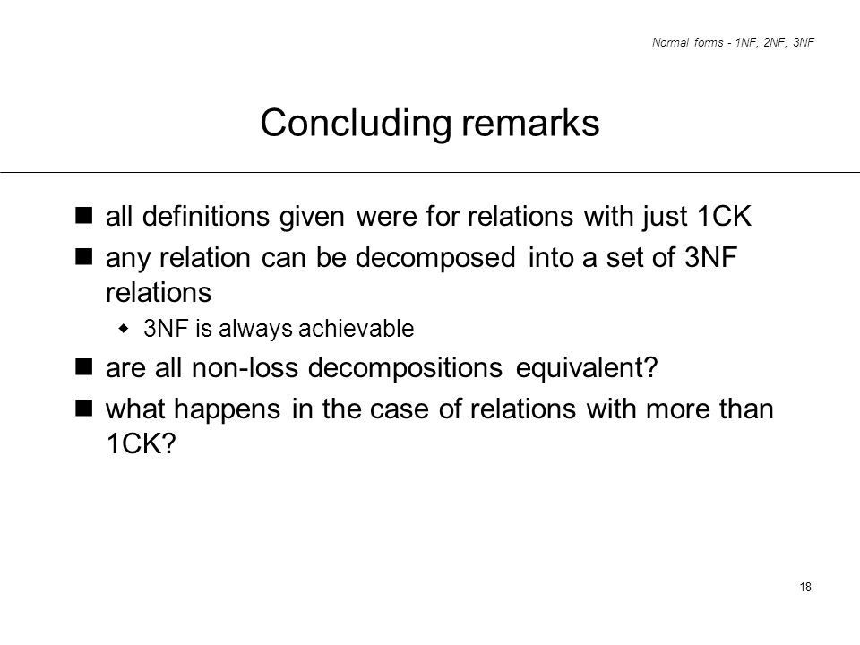 Normal forms - 1NF, 2NF, 3NF 18 Concluding remarks all definitions given were for relations with just 1CK any relation can be decomposed into a set of