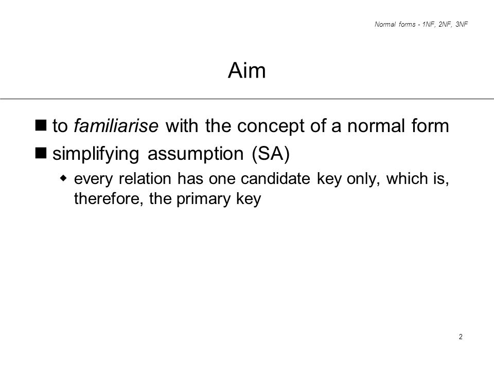 Normal forms - 1NF, 2NF, 3NF 2 Aim to familiarise with the concept of a normal form simplifying assumption (SA) every relation has one candidate key o