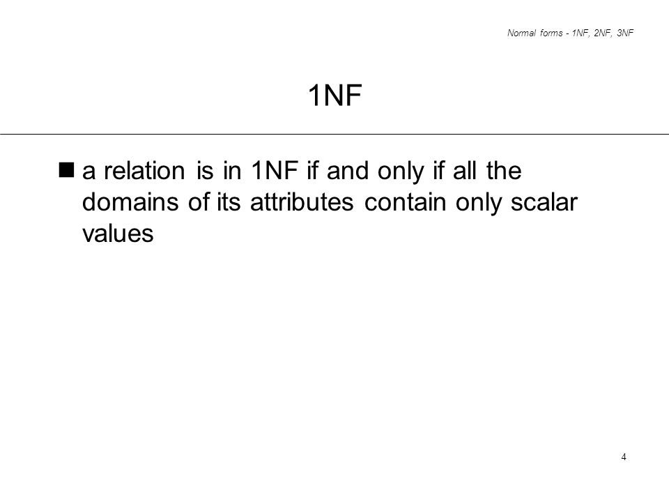 Normal forms - 1NF, 2NF, 3NF 4 1NF a relation is in 1NF if and only if all the domains of its attributes contain only scalar values