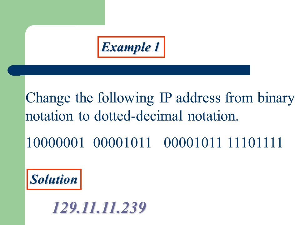Example 1 Change the following IP address from binary notation to dotted-decimal notation. 10000001 00001011 00001011 11101111 Solution 129.11.11.239