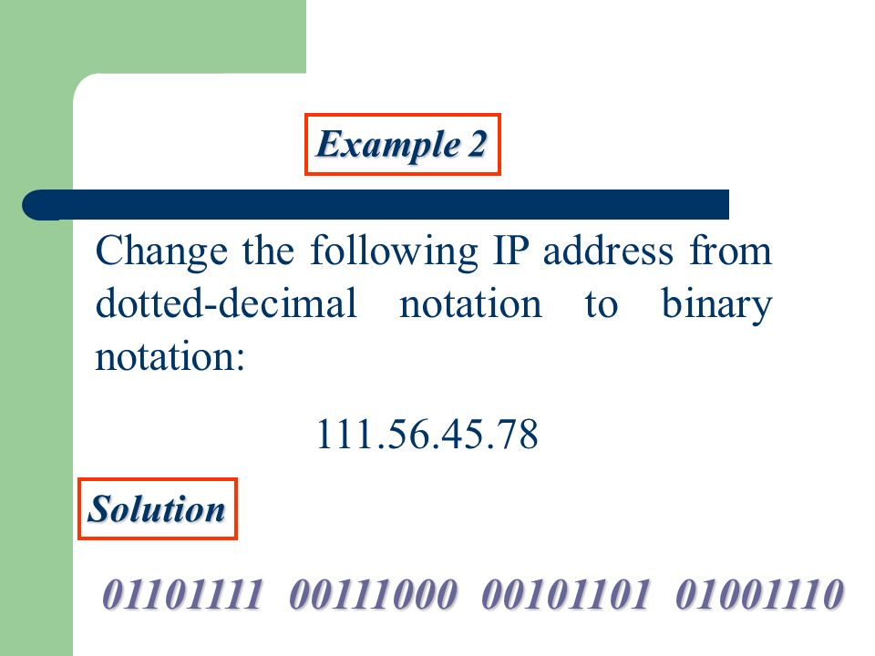Example 2 Change the following IP address from dotted-decimal notation to binary notation: 111.56.45.78 Solution 01101111 00111000 00101101 01001110