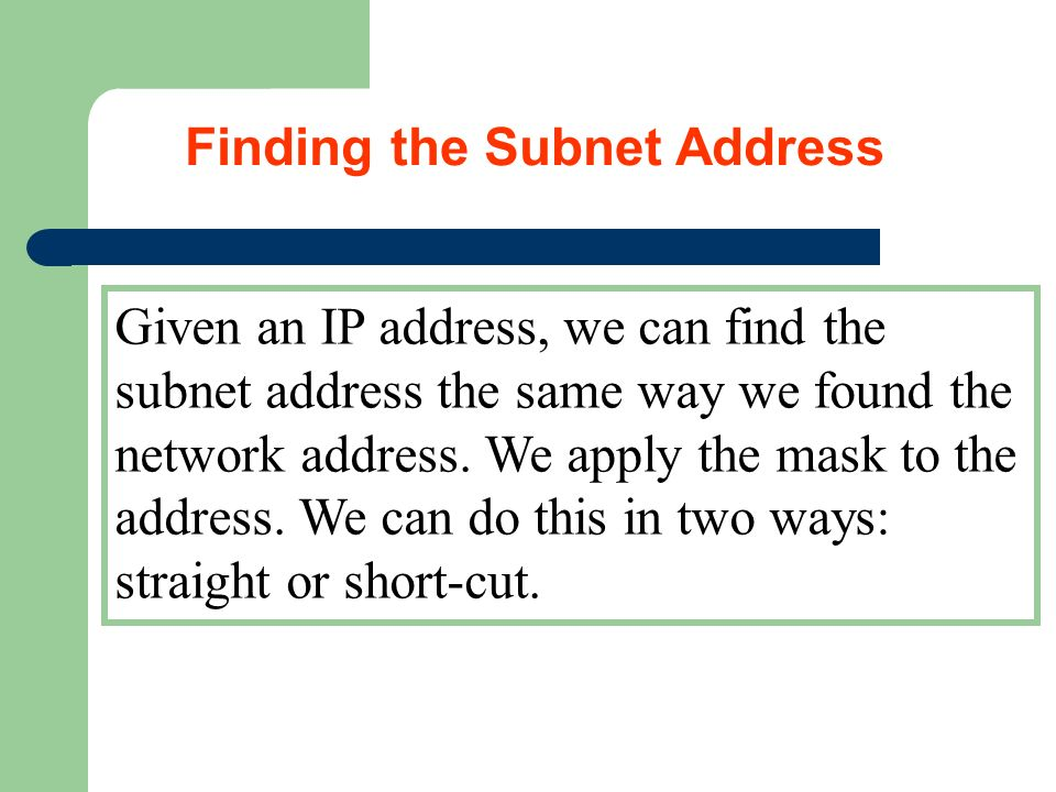 Given an IP address, we can find the subnet address the same way we found the network address. We apply the mask to the address. We can do this in two