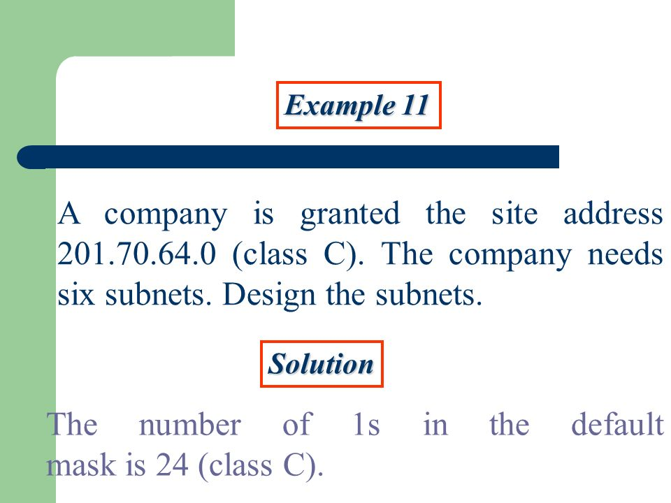 Example 11 A company is granted the site address 201.70.64.0 (class C). The company needs six subnets. Design the subnets. Solution The number of 1s i