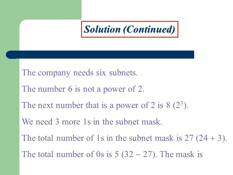 Solution (Continued) The company needs six subnets. The number 6 is not a power of 2. The next number that is a power of 2 is 8 (2 3 ). We need 3 more