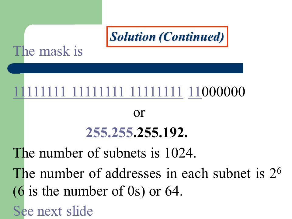 Solution (Continued) The mask is 11111111 11111111 11111111 11000000 or 255.255.255.192. The number of subnets is 1024. The number of addresses in eac