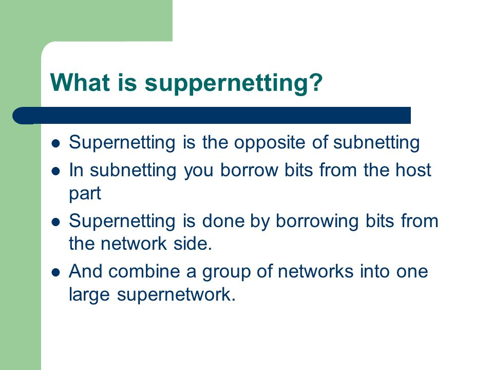 What is suppernetting? Supernetting is the opposite of subnetting In subnetting you borrow bits from the host part Supernetting is done by borrowing b