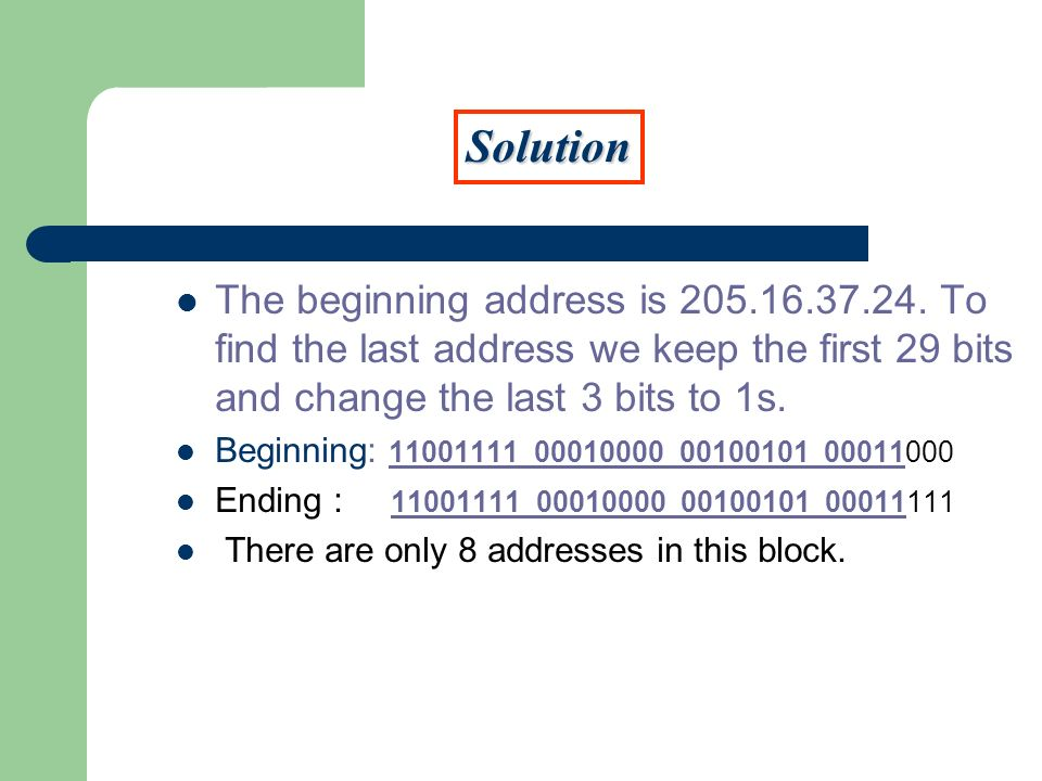 The beginning address is 205.16.37.24. To find the last address we keep the first 29 bits and change the last 3 bits to 1s. Beginning: 11001111 000100