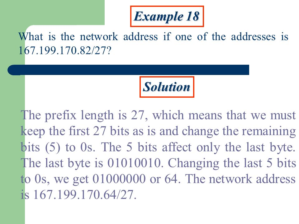 Example 18 What is the network address if one of the addresses is 167.199.170.82/27? Solution The prefix length is 27, which means that we must keep t