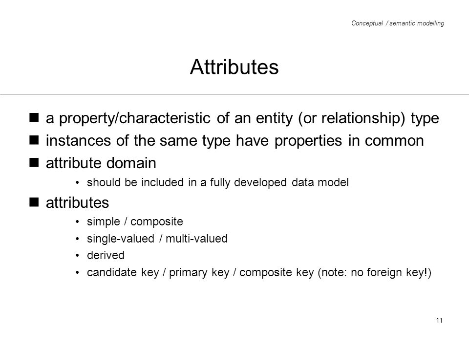 Conceptual / semantic modelling 11 Attributes a property/characteristic of an entity (or relationship) type instances of the same type have properties