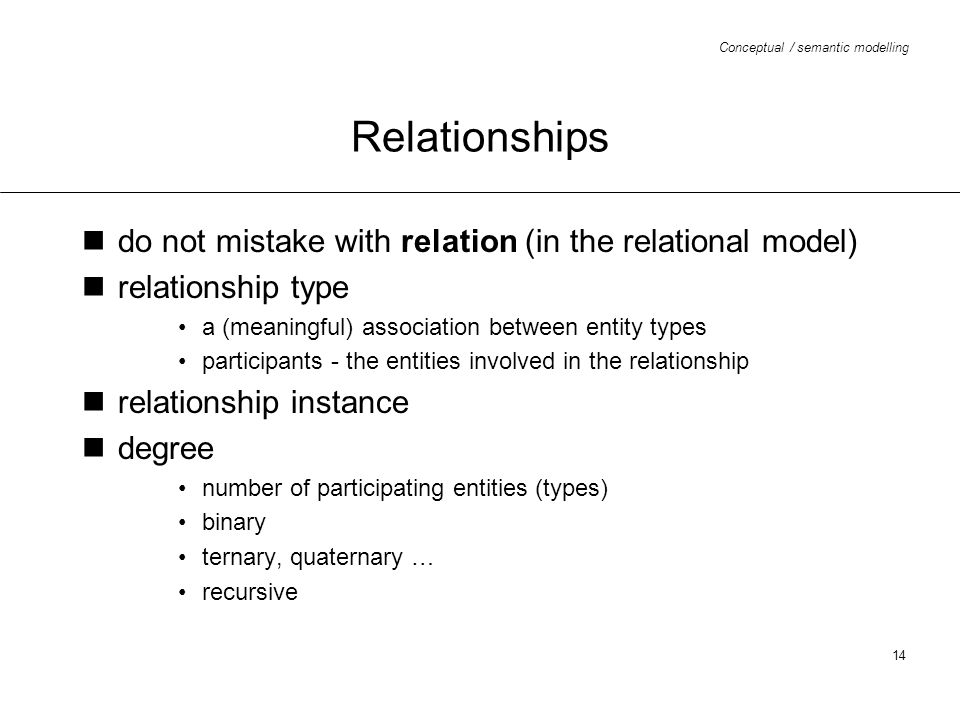 Conceptual / semantic modelling 14 Relationships do not mistake with relation (in the relational model) relationship type a (meaningful) association b