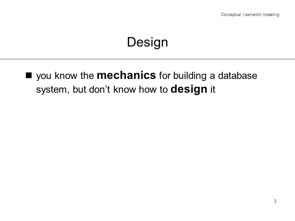 Conceptual / semantic modelling 4 Design requirements specification conceptual (semantic) design logical design physical design and implementation testing and validation maintenance