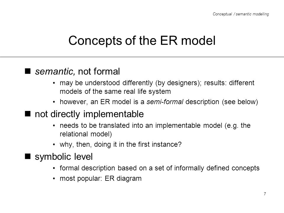 Conceptual / semantic modelling 7 Concepts of the ER model semantic, not formal may be understood differently (by designers); results: different model
