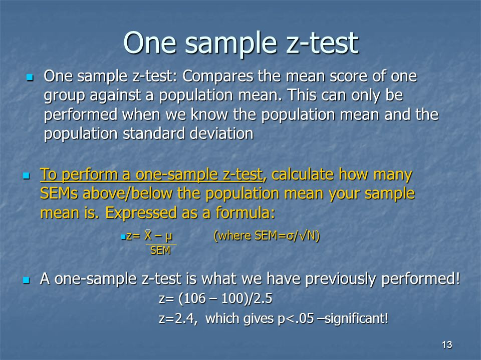 13 One sample z-test One sample z-test: Compares the mean score of one group against a population mean.