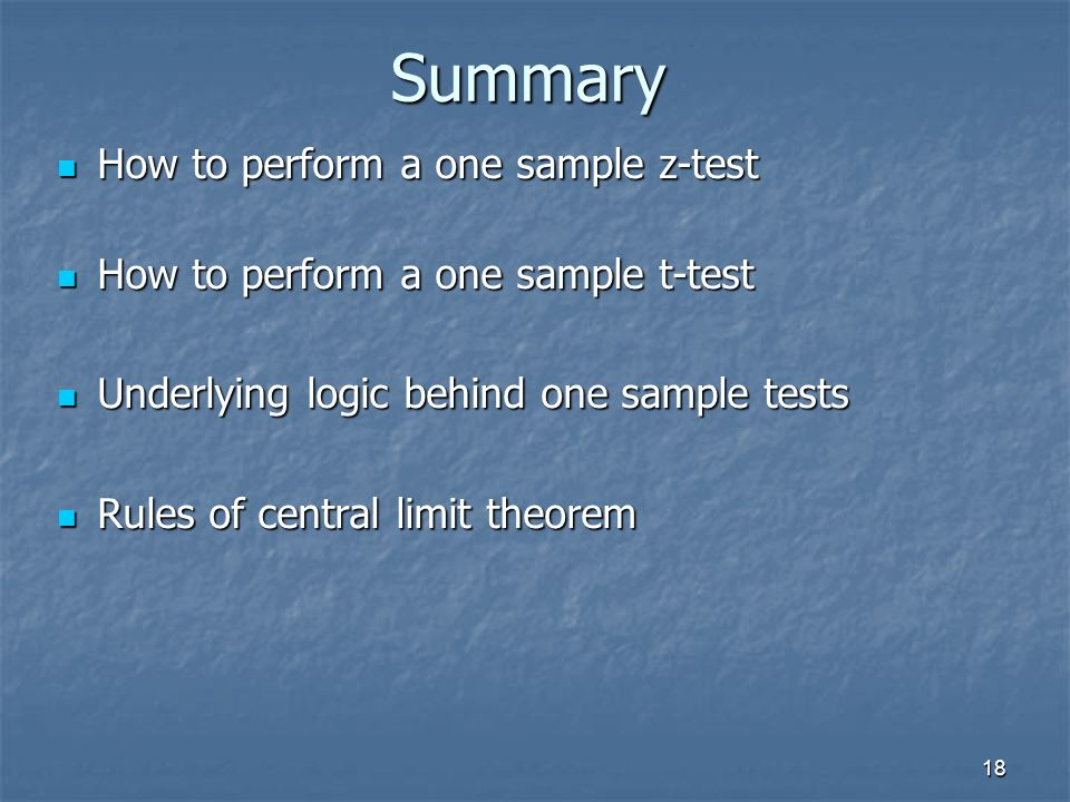 18 Summary How to perform a one sample z-test How to perform a one sample z-test How to perform a one sample t-test How to perform a one sample t-test Underlying logic behind one sample tests Underlying logic behind one sample tests Rules of central limit theorem Rules of central limit theorem