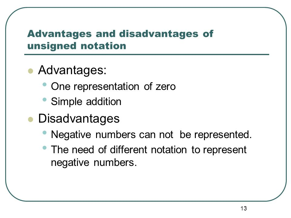 13 Advantages and disadvantages of unsigned notation Advantages: One representation of zero Simple addition Disadvantages Negative numbers can not be