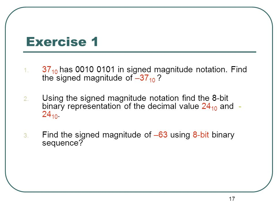 17 Exercise 1 1. 37 10 has 0010 0101 in signed magnitude notation. Find the signed magnitude of –37 10 ? 2. Using the signed magnitude notation find t