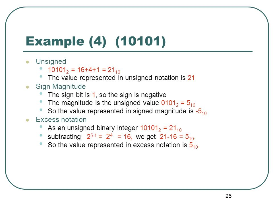 25 Example (4) (10101) Unsigned 10101 2 = 16+4+1 = 21 10 The value represented in unsigned notation is 21 Sign Magnitude The sign bit is 1, so the sig