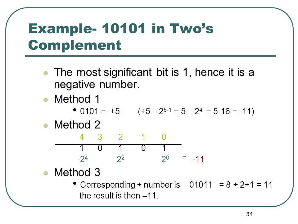 34 Example- 10101 in Twos Complement The most significant bit is 1, hence it is a negative number. Method 1 0101 = +5 (+5 – 2 5-1 = 5 – 2 4 = 5-16 = -
