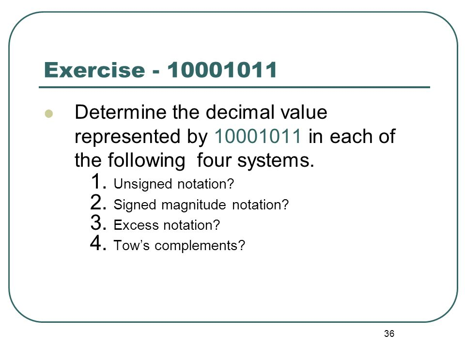 36 Exercise - 10001011 Determine the decimal value represented by 10001011 in each of the following four systems. 1. Unsigned notation? 2. Signed magn