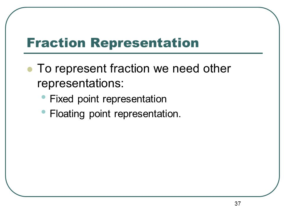 37 Fraction Representation To represent fraction we need other representations: Fixed point representation Floating point representation.