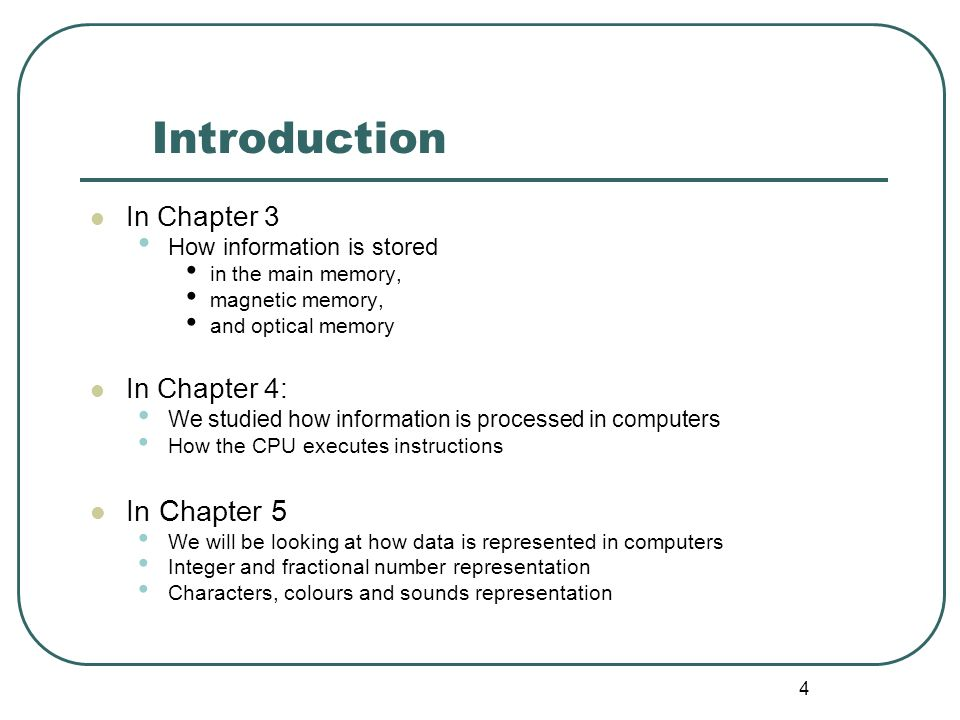 4 Introduction In Chapter 3 How information is stored in the main memory, magnetic memory, and optical memory In Chapter 4: We studied how information