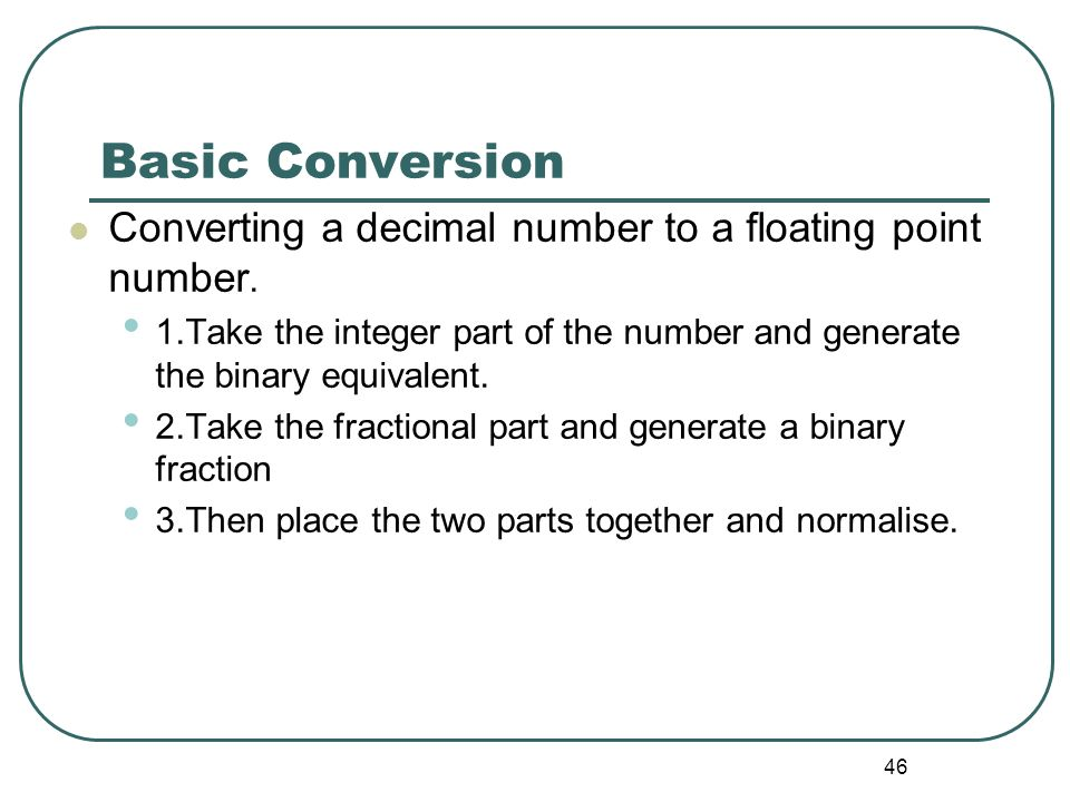 46 Basic Conversion Converting a decimal number to a floating point number. 1.Take the integer part of the number and generate the binary equivalent.