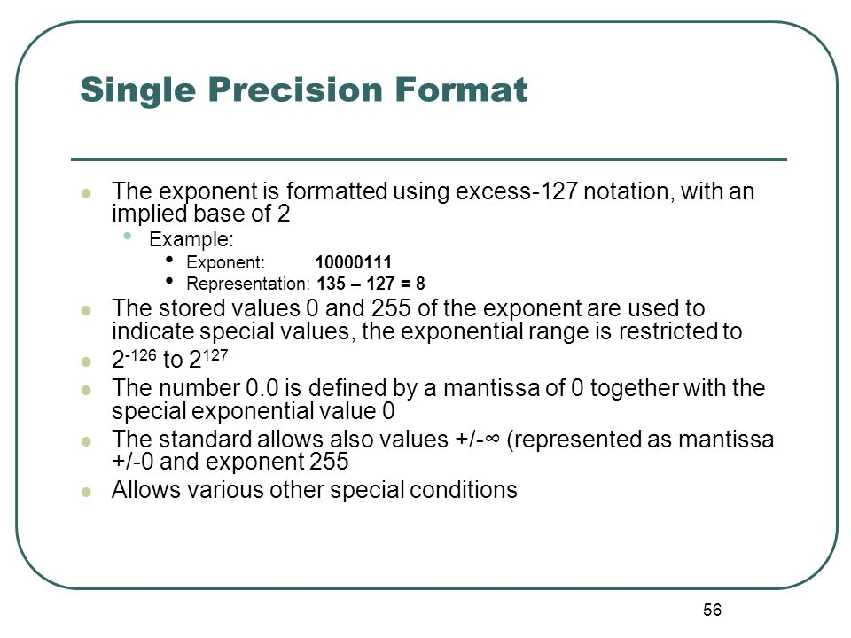 56 Single Precision Format The exponent is formatted using excess-127 notation, with an implied base of 2 Example: Exponent: 10000111 Representation: