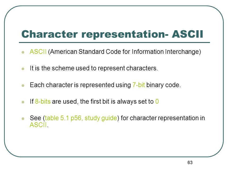 63 Character representation- ASCII ASCII (American Standard Code for Information Interchange) It is the scheme used to represent characters. Each char