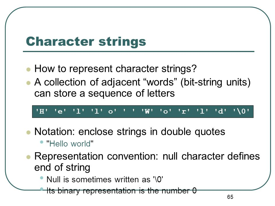 65 Character strings How to represent character strings? A collection of adjacent words (bit-string units) can store a sequence of letters Notation: e