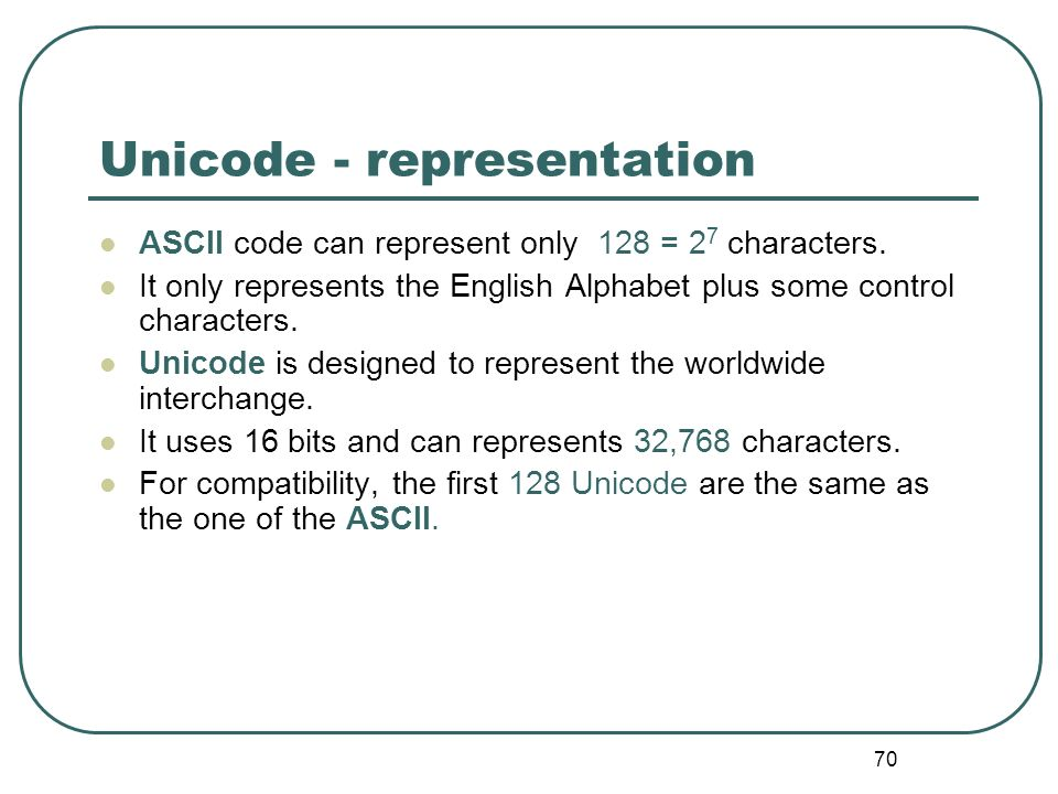 70 Unicode - representation ASCII code can represent only 128 = 2 7 characters. It only represents the English Alphabet plus some control characters.