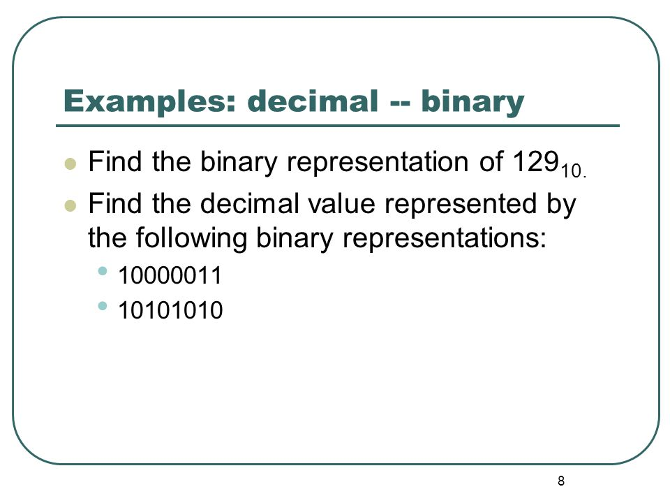8 Examples: decimal -- binary Find the binary representation of 129 10. Find the decimal value represented by the following binary representations: 10
