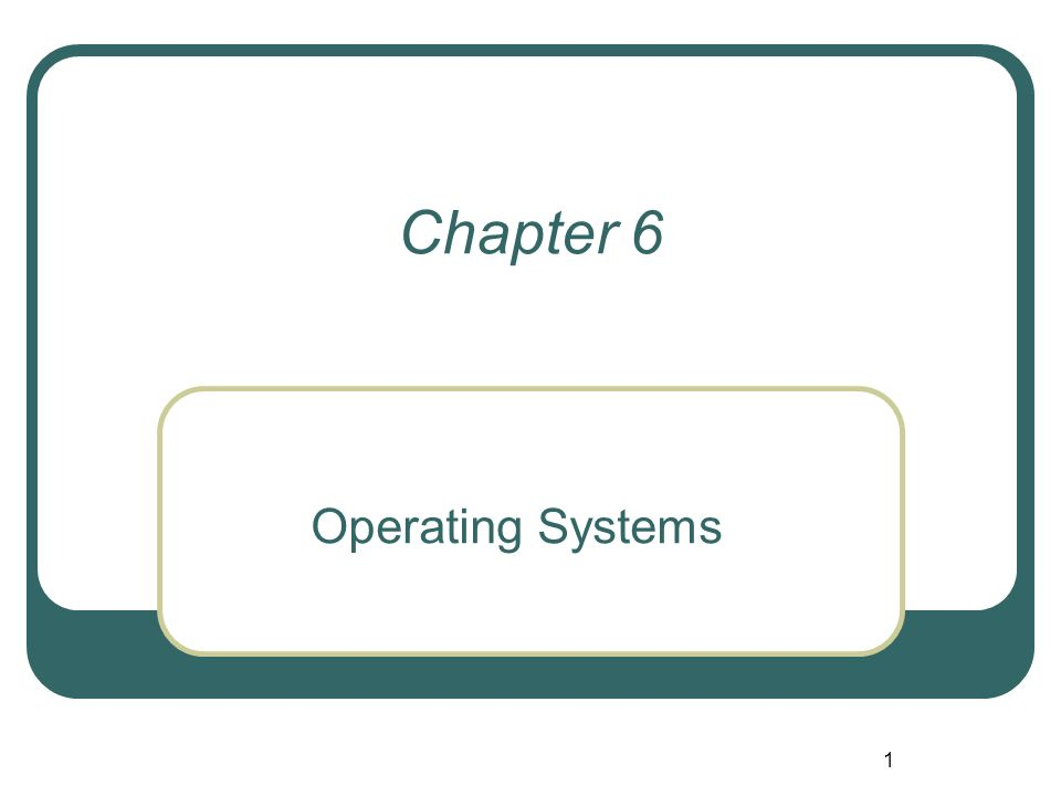 1 Chapter 6 Operating Systems