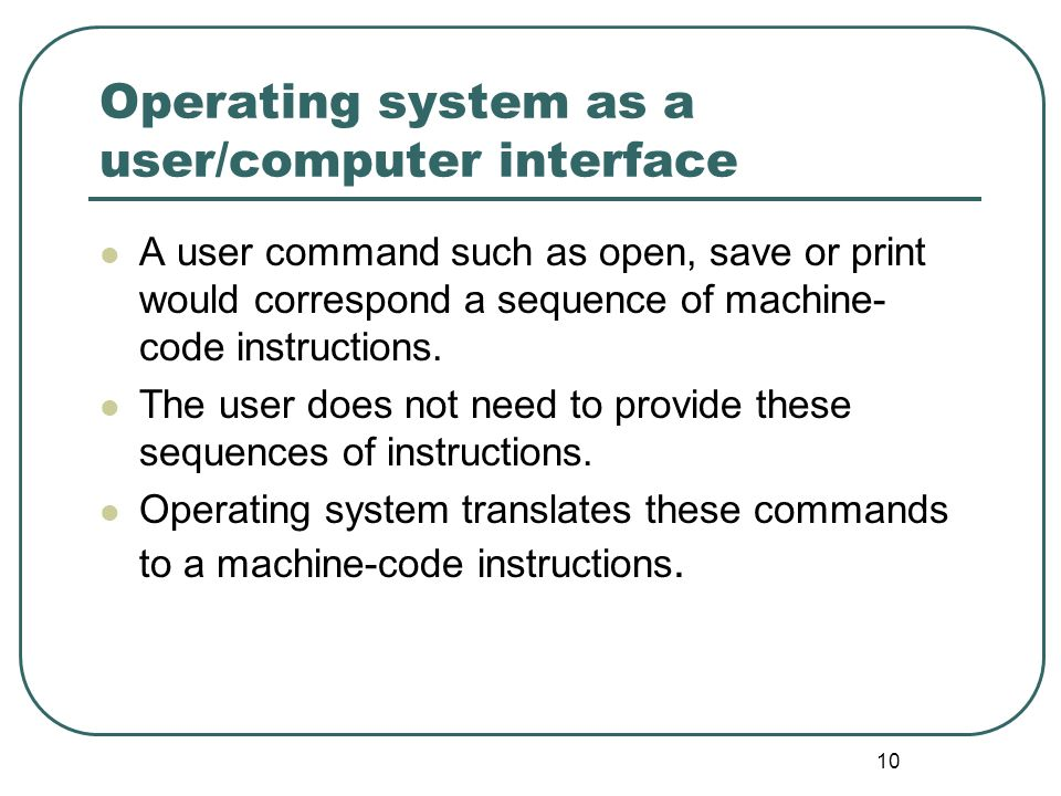 10 Operating system as a user/computer interface A user command such as open, save or print would correspond a sequence of machine- code instructions.