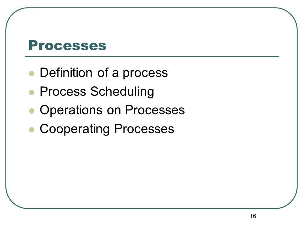16 Processes Definition of a process Process Scheduling Operations on Processes Cooperating Processes