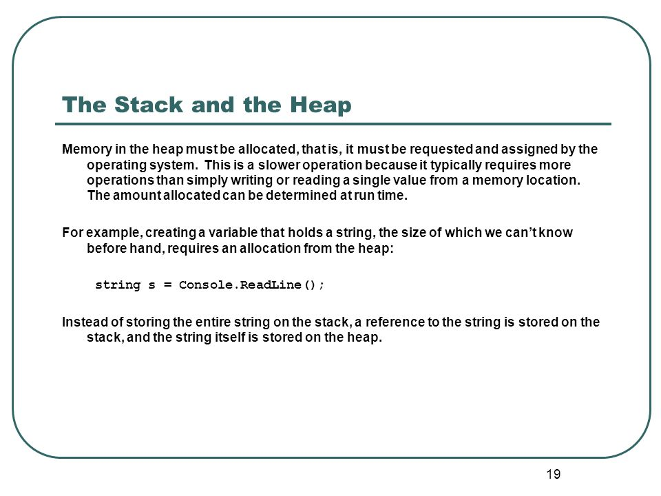 19 The Stack and the Heap Memory in the heap must be allocated, that is, it must be requested and assigned by the operating system. This is a slower o