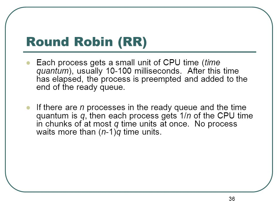 36 Round Robin (RR) Each process gets a small unit of CPU time (time quantum), usually 10-100 milliseconds. After this time has elapsed, the process i