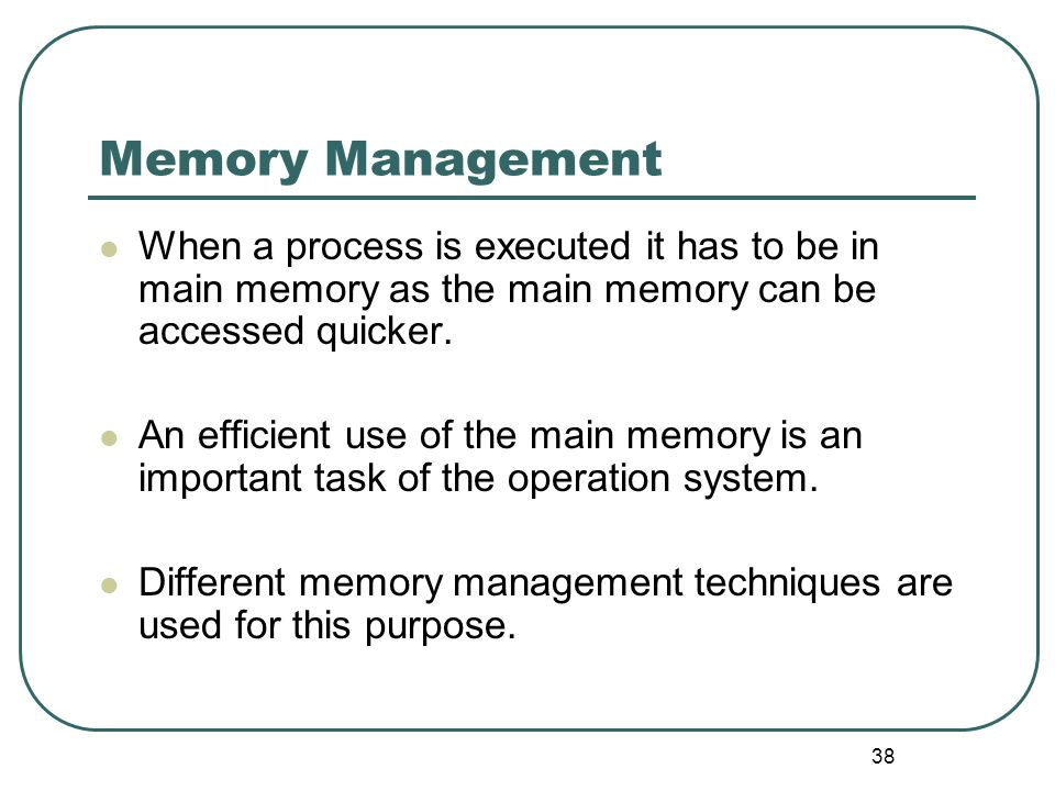 38 Memory Management When a process is executed it has to be in main memory as the main memory can be accessed quicker. An efficient use of the main m