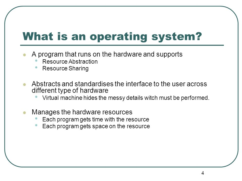 4 What is an operating system? A program that runs on the hardware and supports Resource Abstraction Resource Sharing Abstracts and standardises the i