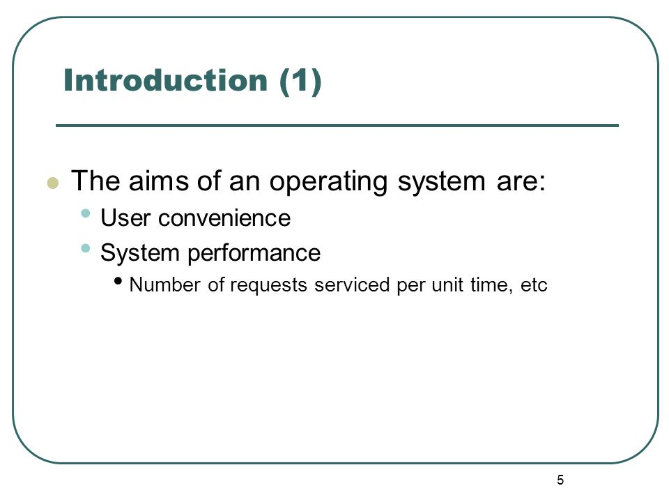5 Introduction (1) The aims of an operating system are: User convenience System performance Number of requests serviced per unit time, etc